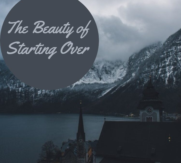 The Beauty of Starting Over